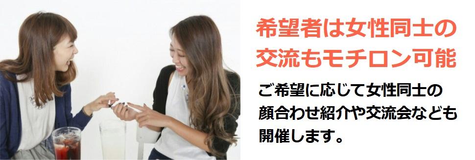 希望者は女性同士の交流もモチロン可能ご希望に応じて女性同士の 顔合わせ紹介や交流会なども 開催します。