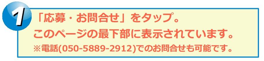 「応募・お問合せ」をタップ。 このページの最下部に表示されています。 ※電話(050-5889-2912)でのお問合せも可能です。