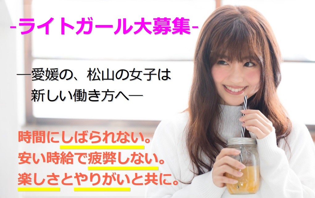 -ライトガール大募集- ―愛媛の、松山の女子は新しい働き方へ― 時間にしばられない。 安い時給で疲弊しない。 楽しさとやりがいと共に。